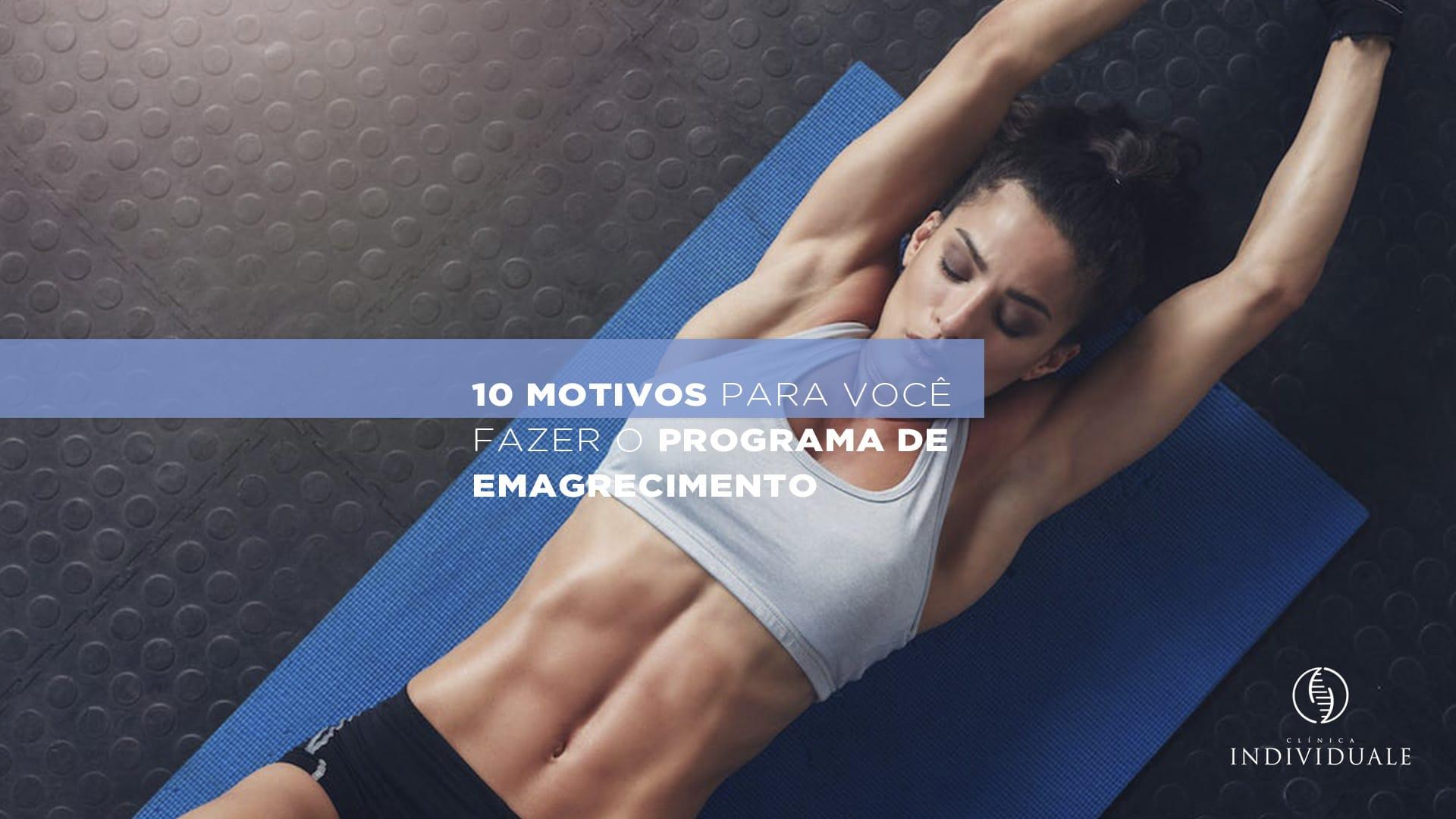 10 Motivos Para Você Fazer o Programa de Emagrecimento Hoje